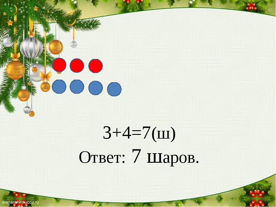 3+4=7(ш) Ответ: 7 шаров.