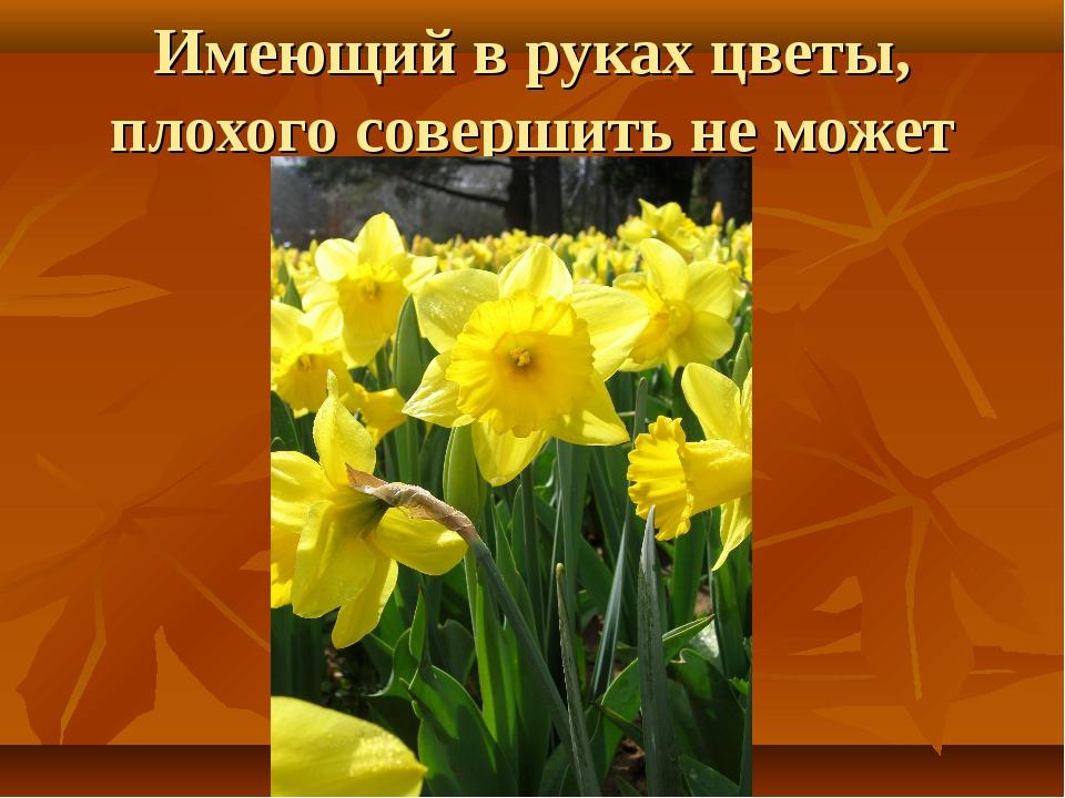 Имеющий в руках цветы, плохого совершить не может