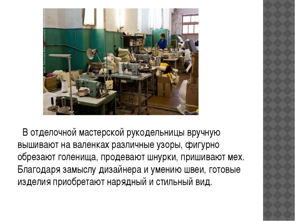 В отделочной мастерской рукодельницы вручную вышивают на валенках рaзличные...