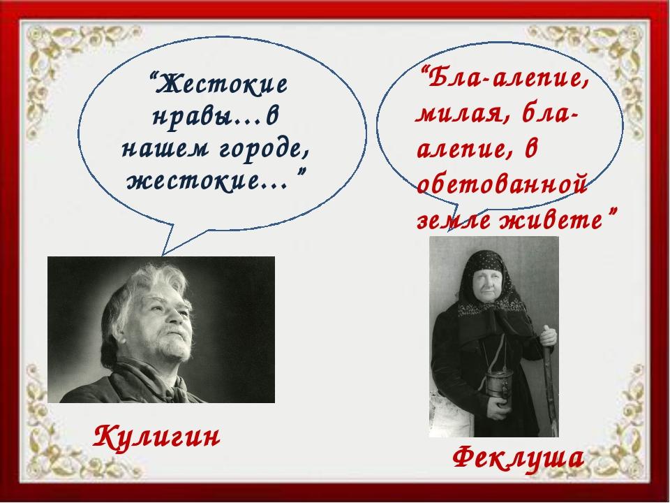 """""""Жестокие нравы…в нашем городе, жестокие…"""" Кулигин Феклуша """"Бла-алепие, милая..."""