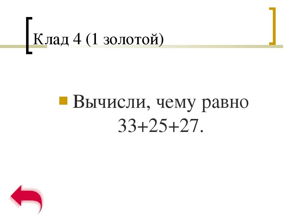 Клад 4 (1 золотой) Вычисли, чему равно 33+25+27.
