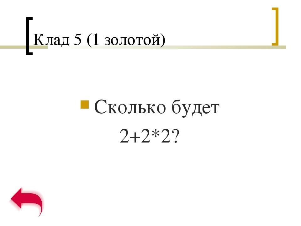 Клад 5 (1 золотой) Сколько будет 2+2*2?