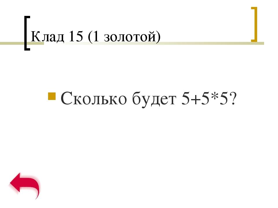 Клад 15 (1 золотой) Сколько будет 5+5*5?