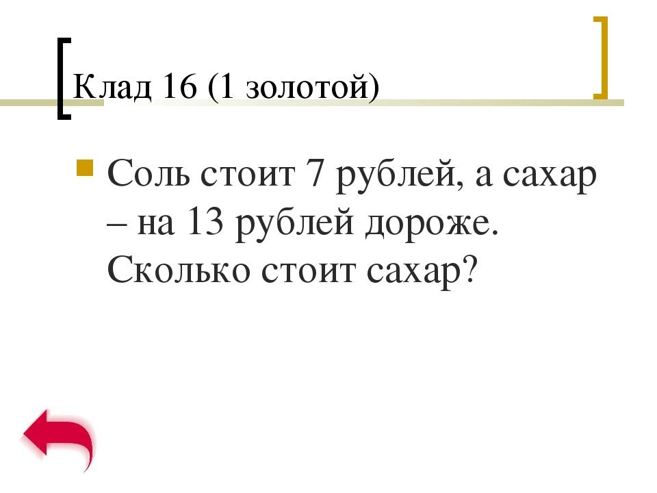 Клад 16 (1 золотой) Соль стоит 7 рублей, а сахар – на 13 рублей дороже. Сколь...