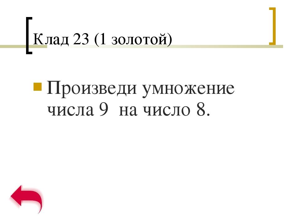 Клад 23 (1 золотой) Произведи умножение числа 9 на число 8.