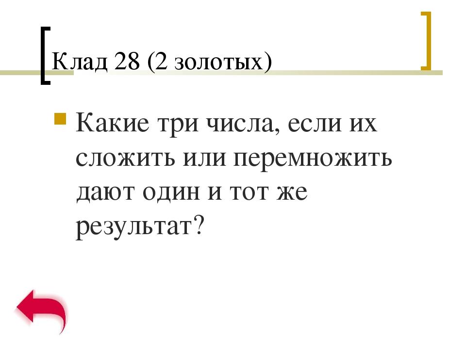 Клад 28 (2 золотых) Какие три числа, если их сложить или перемножить дают оди...