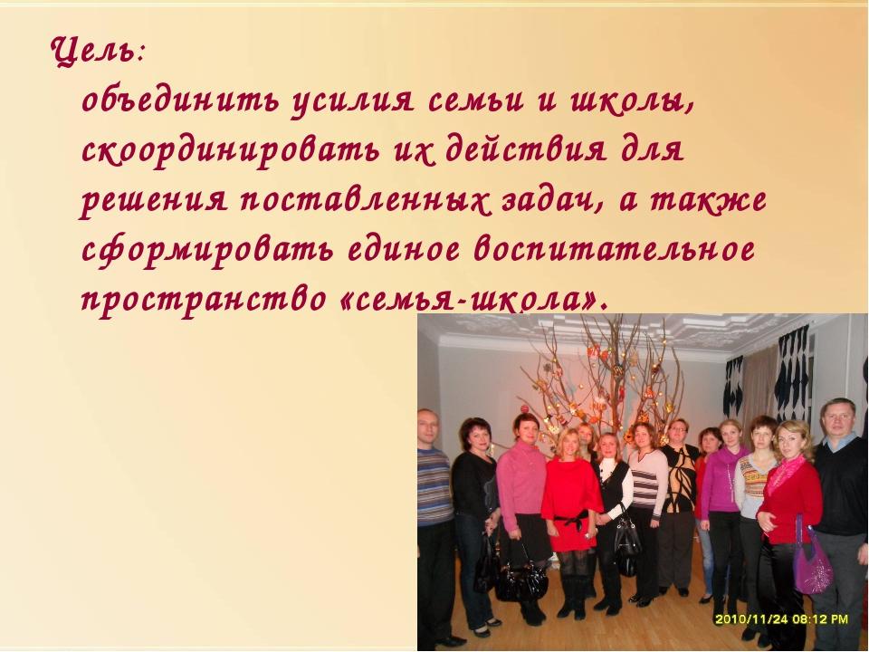 Цель: объединить усилия семьи и школы, скоординировать их действия для решени...