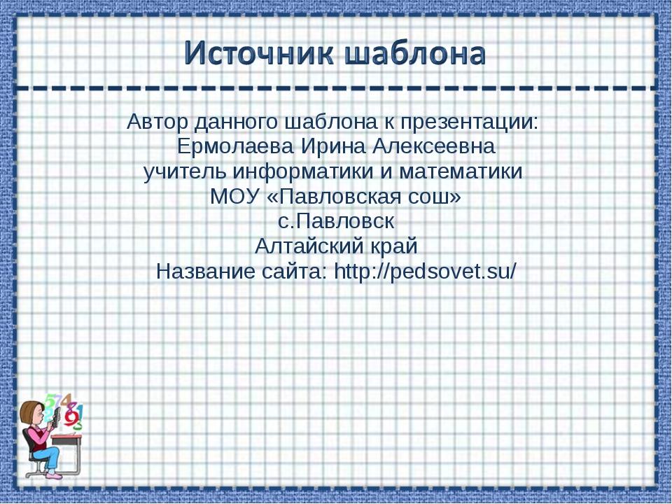 Автор данного шаблона к презентации: Ермолаева Ирина Алексеевна учитель инфор...