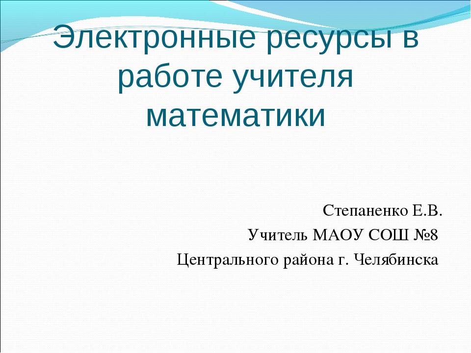 Электронные ресурсы в работе учителя математики Степаненко Е.В. Учитель МАОУ...
