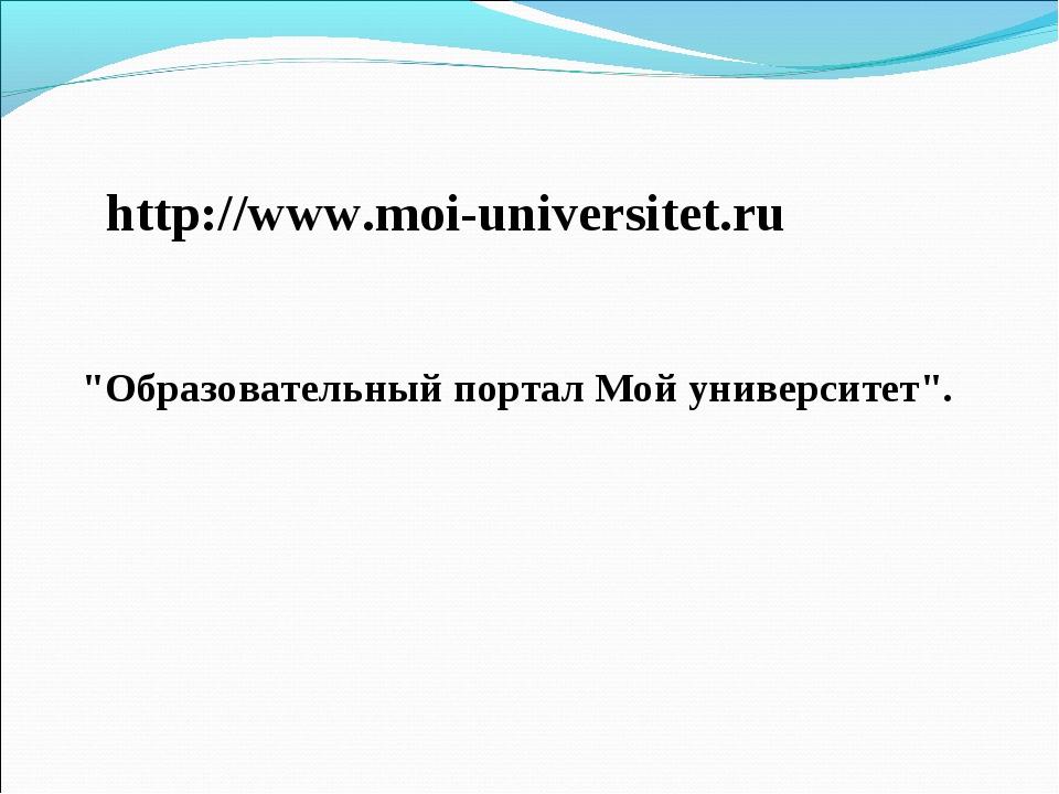 """http://www.moi-universitet.ru """"Образовательный портал Мой университет""""."""