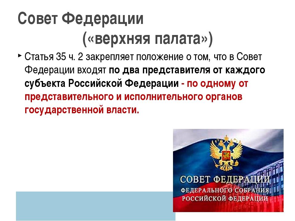 Статья 35 ч. 2 закрепляет положение о том, что в Совет Федерации входят по дв...