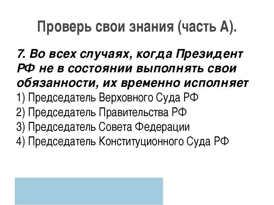 Проверь свои знания (часть А). 7. Во всех случаях, когда Президент РФ не в со...