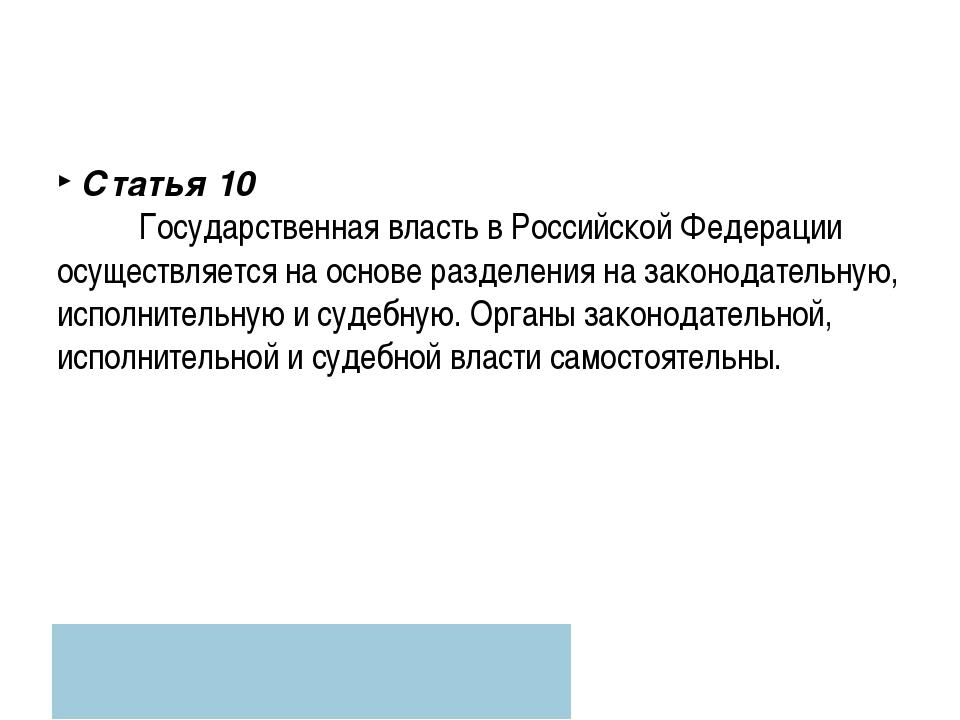 Статья 10 Государственная власть в Российской Федерации осуществляется на осн...