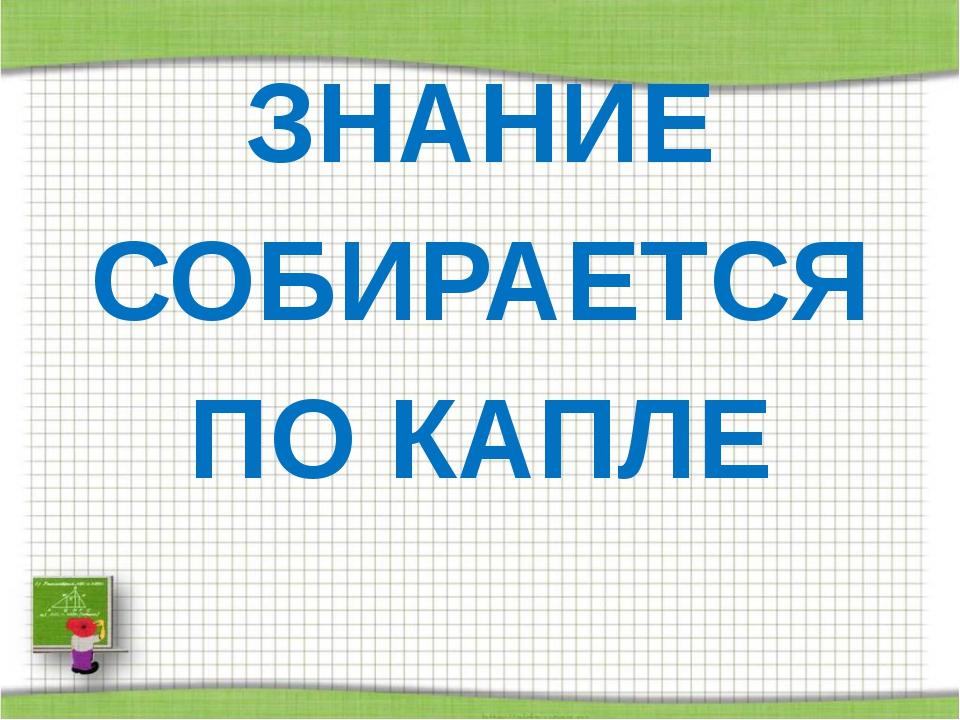 ЗНАНИЕ СОБИРАЕТСЯ ПО КАПЛЕ http://aida.ucoz.ru