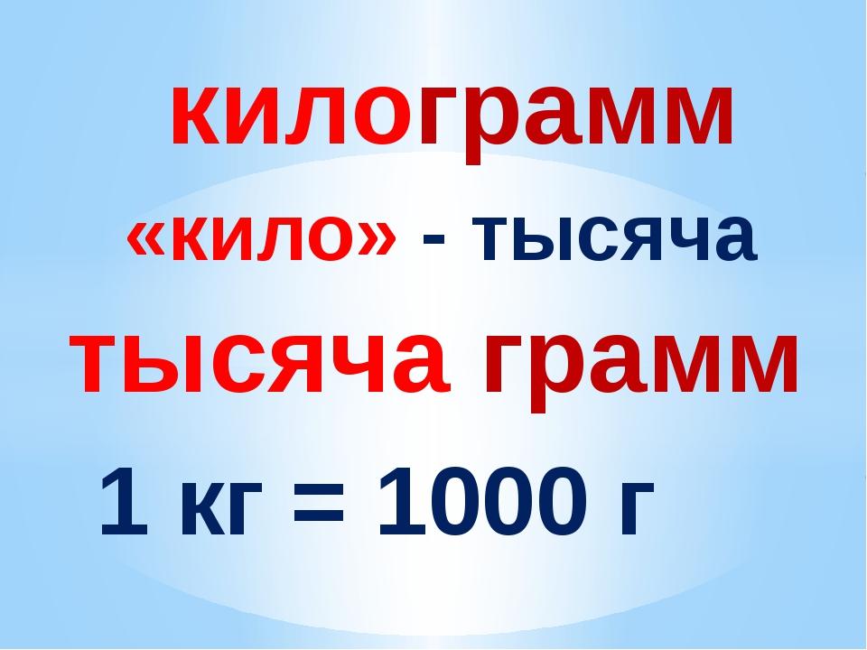 килограмм «кило» - тысяча тысяча грамм 1 кг = 1000 г