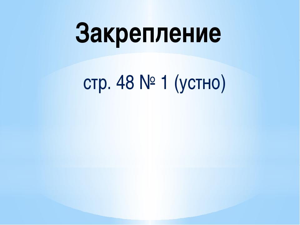 Закрепление стр. 48 № 1 (устно)
