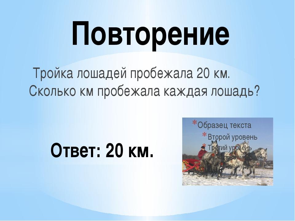 Повторение Тройка лошадей пробежала 20 км. Сколько км пробежала каждая лошадь...