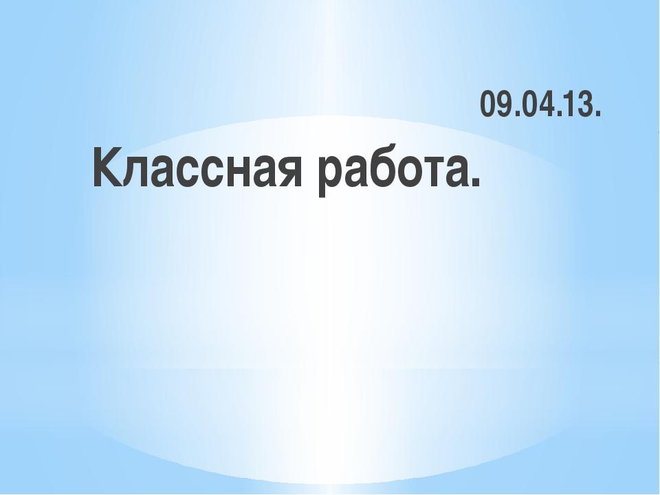 Классная работа. 09.04.13.