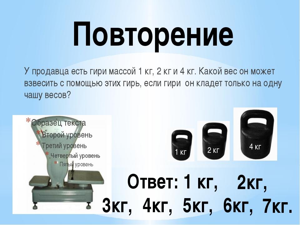 Повторение У продавца есть гири массой 1 кг, 2 кг и 4 кг. Какой вес он может...