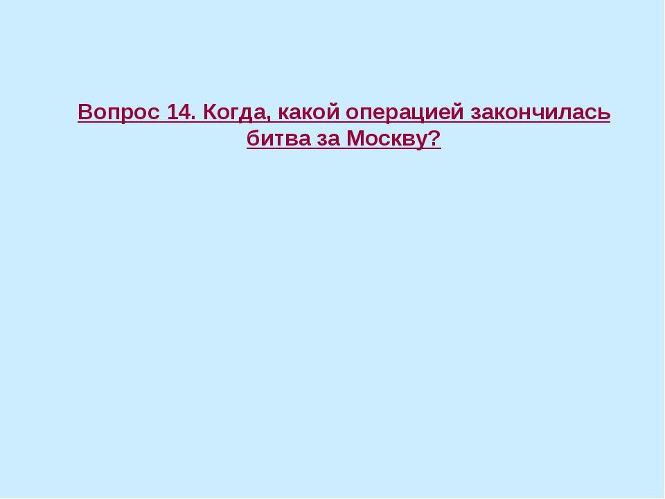 Вопрос 14. Когда, какой операцией закончилась битва за Москву?