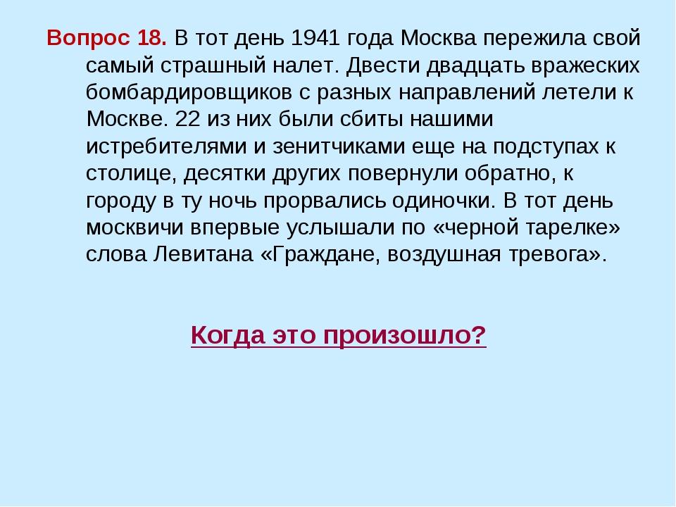 Когда это произошло? Вопрос 18. В тот день 1941 года Москва пережила свой сам...