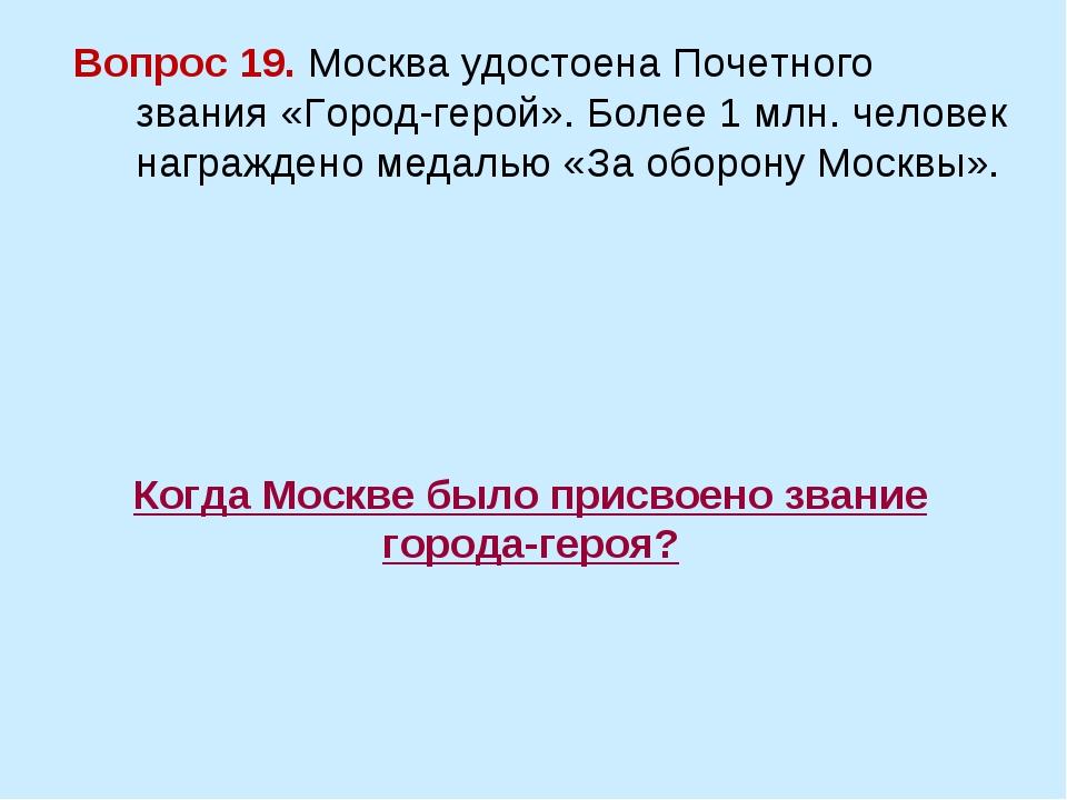 Когда Москве было присвоено звание города-героя? Вопрос 19. Москва удостоена...