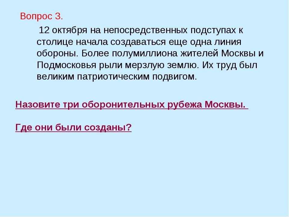 Назовите три оборонительных рубежа Москвы. Где они были созданы? Вопрос 3. 12...
