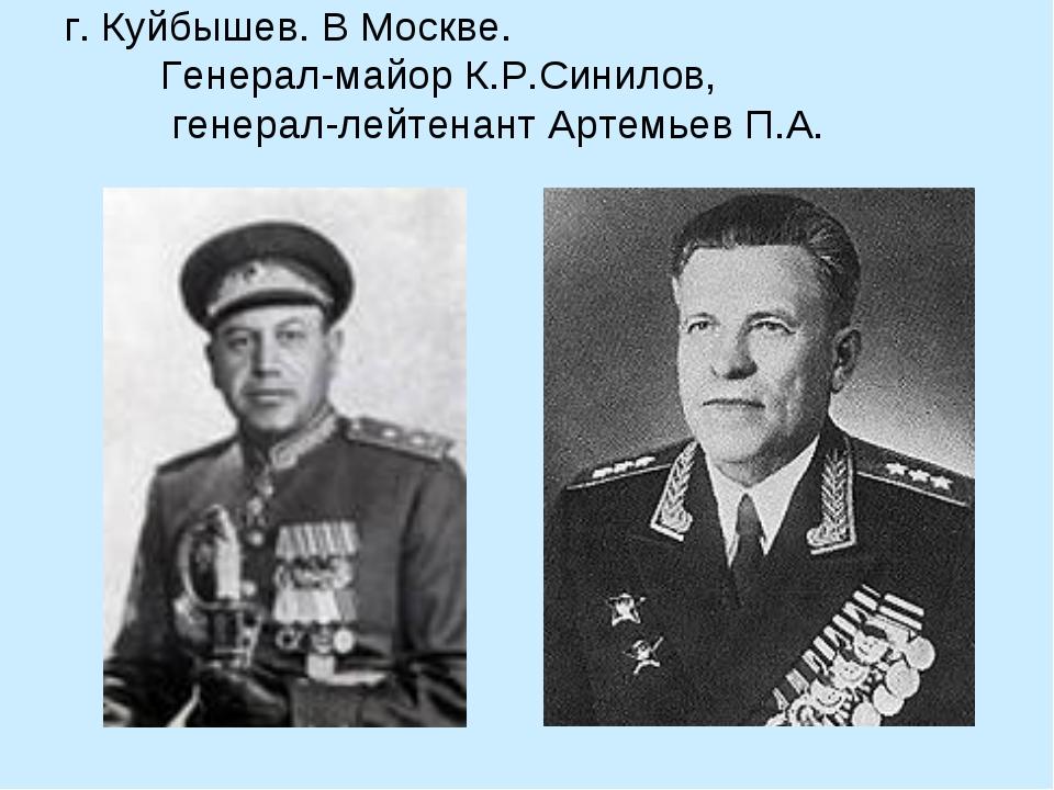 г. Куйбышев. В Москве. Генерал-майор К.Р.Синилов, генерал-лейтенант Артемьев...
