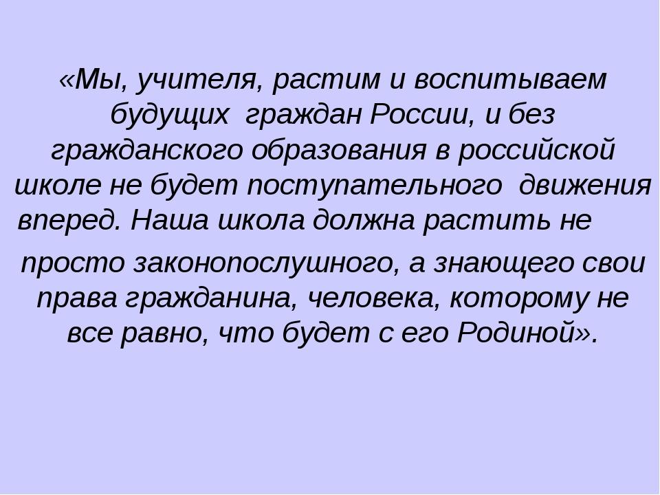 «Мы, учителя, растим и воспитываем будущих граждан России, и без гражданског...