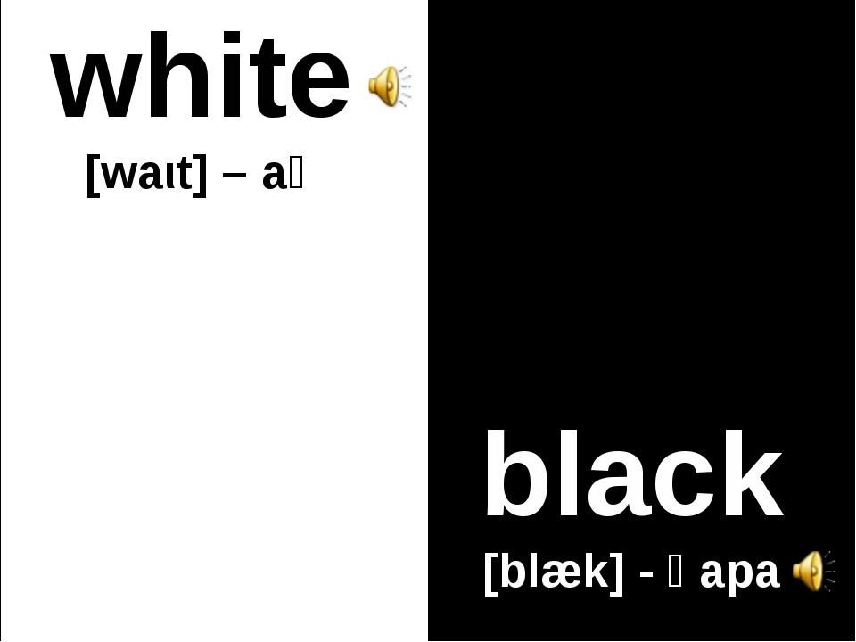 white [waιt] – ақ black [blæk] - қара