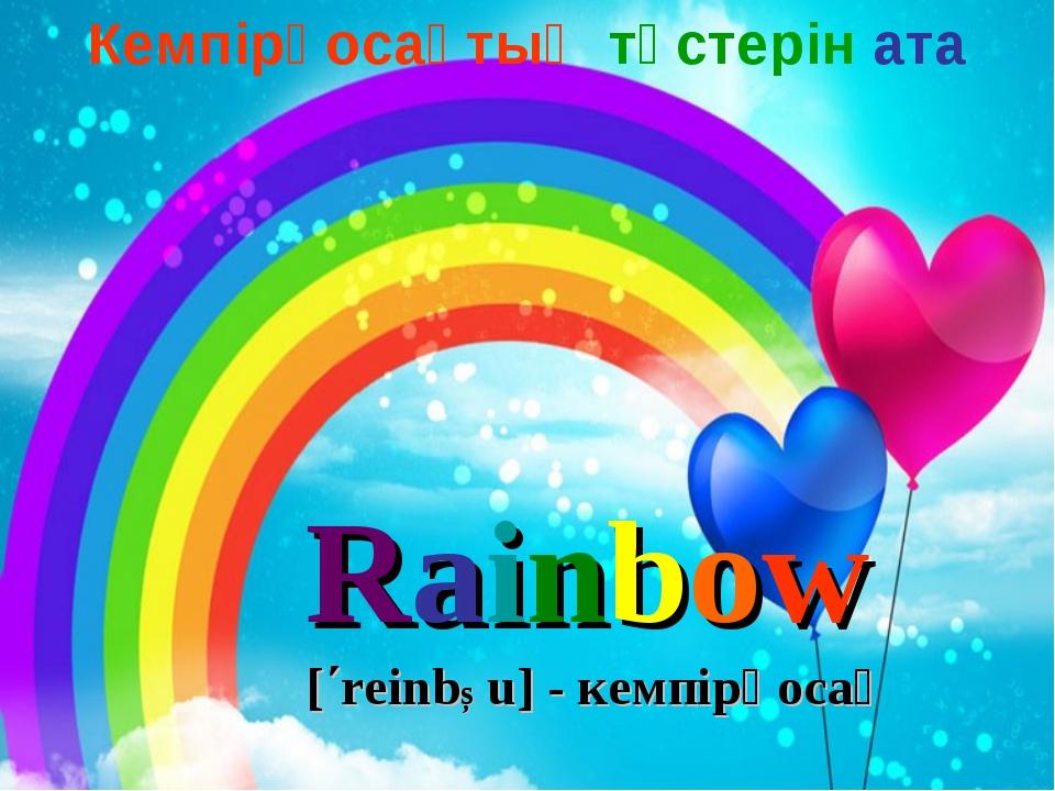 Rainbow [΄reinbƆu] - кемпірқосақ Кемпірқосақтың түстерін ата