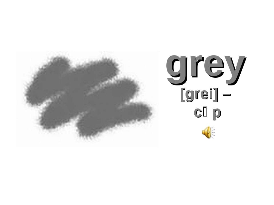 grey [grei] – сұр