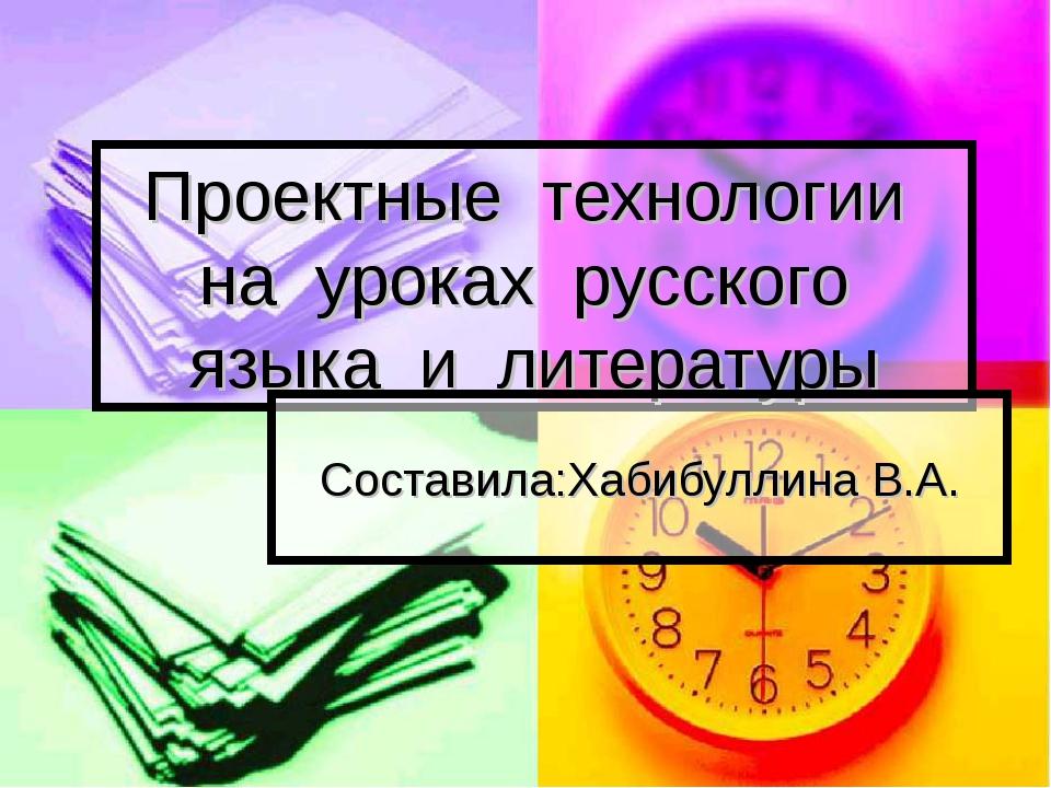 Проектные технологии на уроках русского языка и литературы Составила:Хабибулл...