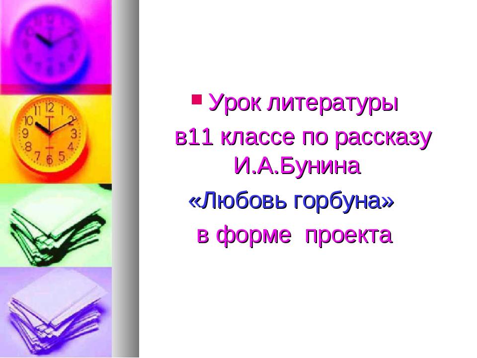 Урок литературы в11 классе по рассказу И.А.Бунина «Любовь горбуна» в форме п...