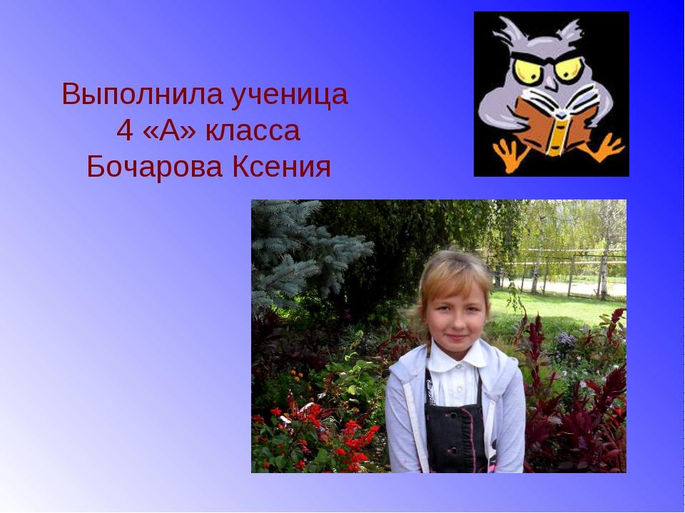 Выполнила ученица 4 «А» класса Бочарова Ксения