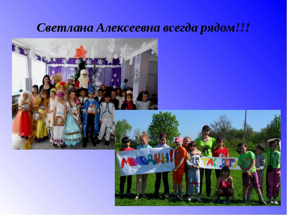 Светлана Алексеевна всегда рядом!!!