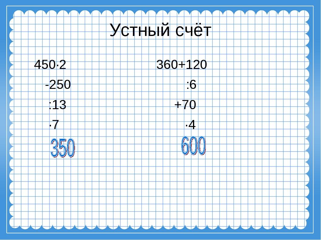 Устный счёт 450∙2 360+120 -250 :6 :13 +70 ∙7 ∙4