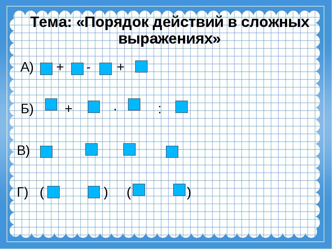 Тема: «Порядок действий в сложных выражениях» А) + - + Б) + ∙ : В) Г) ( ) ( )