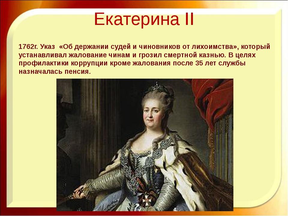 Екатерина II 1762г. Указ «Об держании судей и чиновников от лихоимства», кото...
