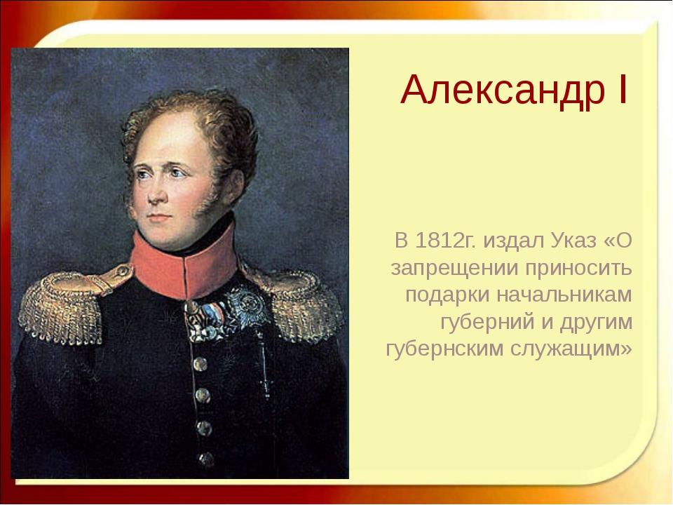 Александр I В 1812г. издал Указ «О запрещении приносить подарки начальникам г...
