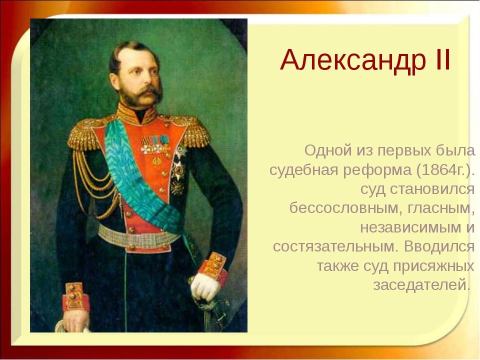 Александр II Одной из первых была судебная реформа (1864г.). суд становился б...