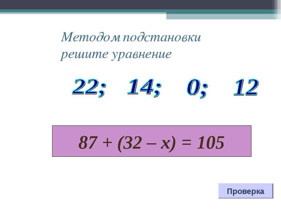 87 + (32 – х) = 105 Проверка Методом подстановки решите уравнение