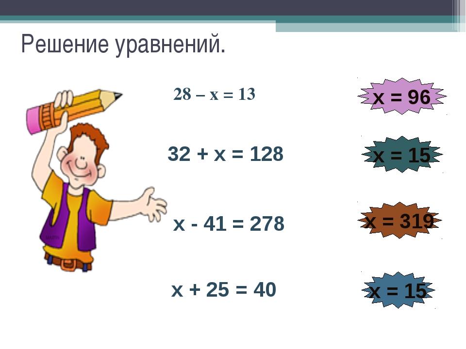 Решение уравнений. 28 – х = 13 32 + х = 128 х = 96 х - 41 = 278 х = 15 х = 31...