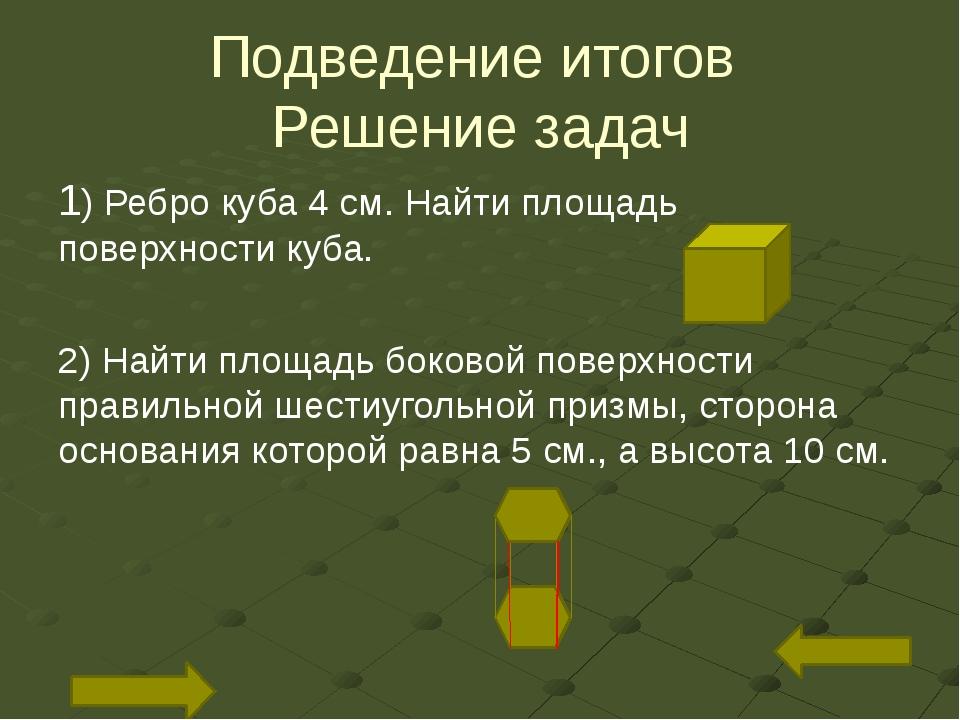 Подведение итогов Решение задач 1) Ребро куба 4 см. Найти площадь поверхности...