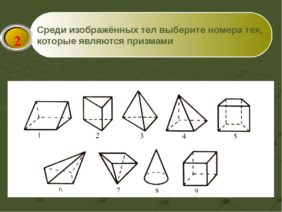 Среди изображённых тел выберите номера тех, которые являются призмами 2