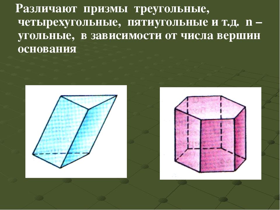 Различают призмы треугольные, четырехугольные, пятиугольные и т.д. n –угольн...