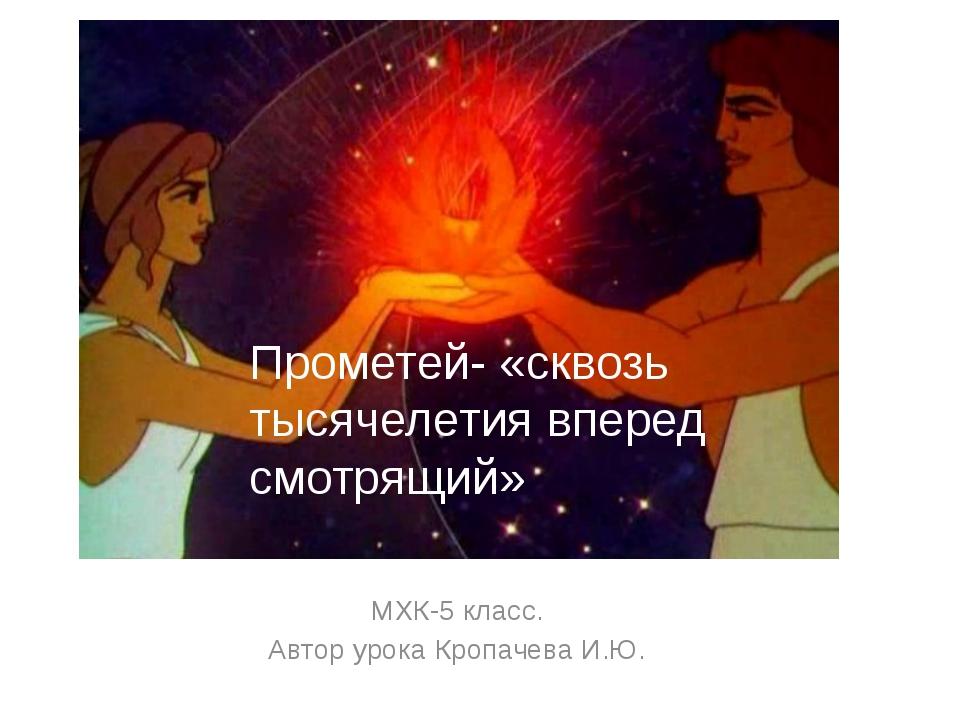 МХК-5 класс. Автор урока Кропачева И.Ю. Прометей- «сквозь тысячелетия вперед...