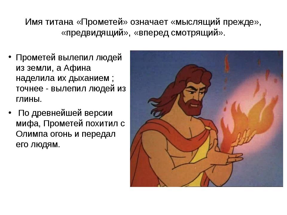 Имя титана «Прометей» означает «мыслящий прежде», «предвидящий», «вперед смот...