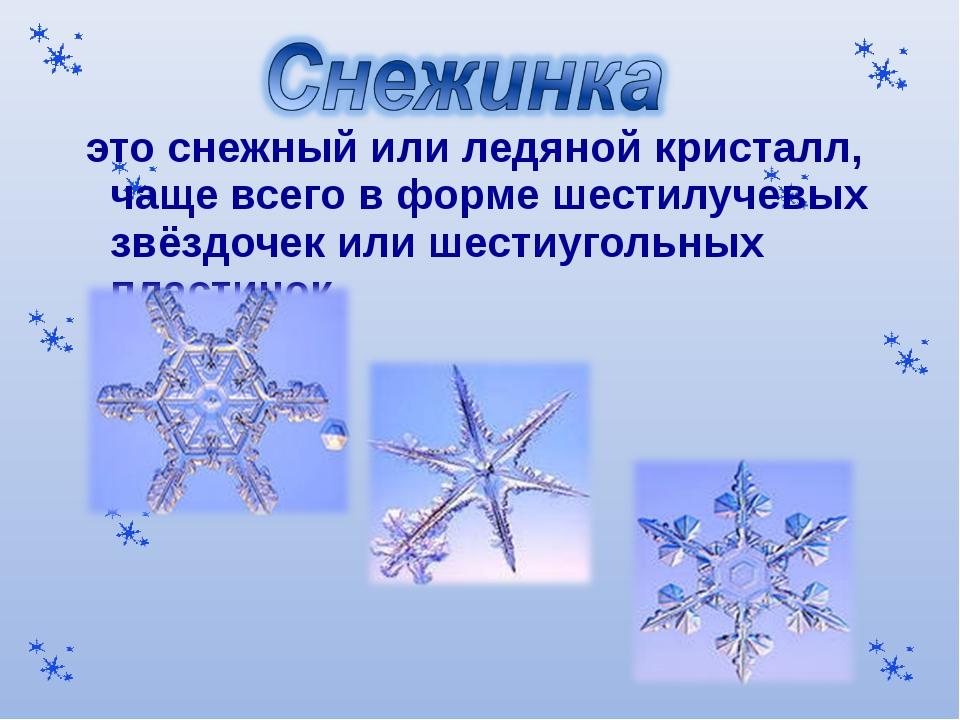 это снежный или ледяной кристалл, чаще всего в форме шестилучевых звёздочек...
