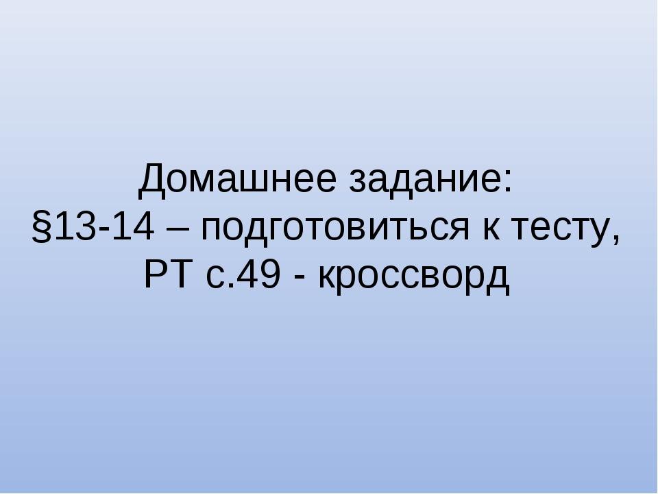 Домашнее задание: §13-14 – подготовиться к тесту, РТ с.49 - кроссворд